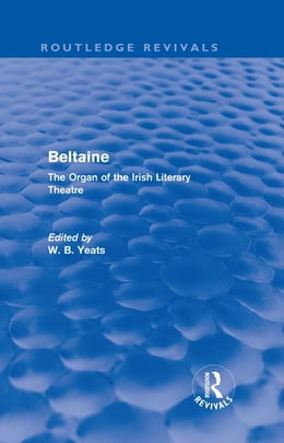 Book Beltaine (Routledge Revivals): The Organ of the Irish Literary Theatre by W B Yeats