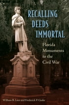 Recalling Deeds Immortal: Florida Monuments to the Civil War by William B. Lees