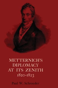Metternich's Diplomacy at its Zenith, 1820-1823: Austria and the Congresses of Troppau, Laibach…