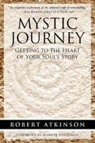 Mystic Journey: Getting to the Heart of Your Soul's Story by Robert Atkinson