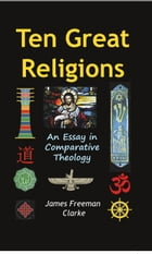 Ten Great Religions: An Essay in Comparative Theology by James Clark
