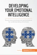 Developing Your Emotional Intelligence: Boost your professional performance by understanding emotions by 50MINUTES.COM