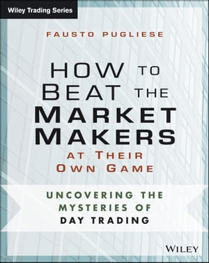 How to Beat the Market Makers at Their Own Game Uncovering the Mysteries of Day Trading