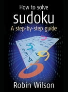 How to solve Sudoku: A Step-by-step Guide by Robin J. Wilson