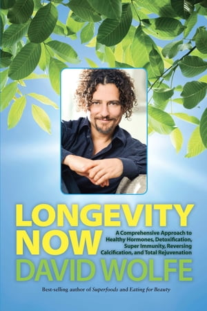Longevity Now A Comprehensive Approach to Healthy Hormones,  Detoxification,  Super Immunity,  Reversing Calcification,  and Total Rejuvenation