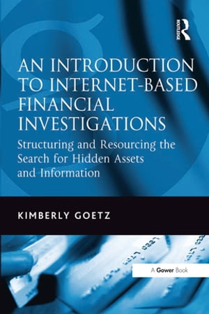 An Introduction to Internet-Based Financial Investigations Structuring and Resourcing the Search for Hidden Assets and Information