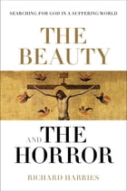 The Beauty and the Horror: Searching for God in a suffering world by Richard Harries