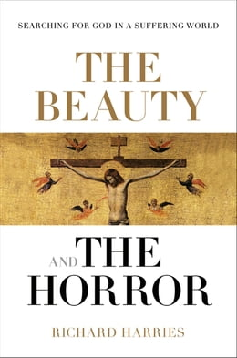 Book The Beauty and the Horror: Searching for God in a suffering world by Richard Harries