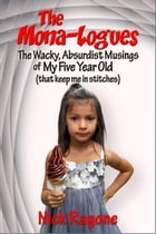 The Mona-logues: The Wacky, Absurdist, Musings of My Five Year Old (that keep me in stitches) by Nick Ragone