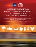 Modernizing Sanitary and Phytosanitary Measures to Expand Trade and Ensure Food Safety: 2nd CAREC Trade Facilitation Learning Opportunity: Sharing the by Asian Development Bank