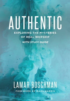 Authentic: Exploring the Mysteries of Real Worship by LaMar Boschman