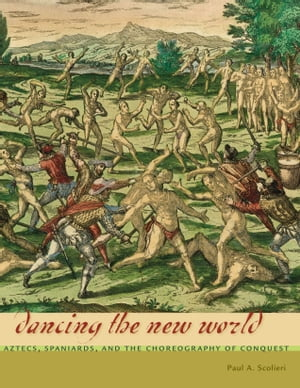 Dancing the New World Aztecs,  Spaniards,  and the Choreography of Conquest