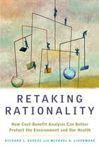 Retaking Rationality: How Cost-Benefit Analysis Can Better Protect the Environment and Our Health by Richard L. Revesz