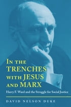 In the Trenches with Jesus and Marx: Harry F. Ward and the Struggle for Social Justice by David Duke