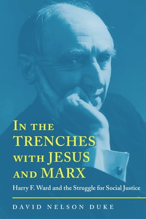 In the Trenches with Jesus and Marx Harry F. Ward and the Struggle for Social Justice