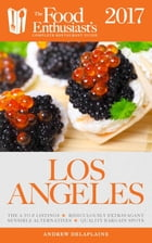 Los Angeles - 2017: The Food Enthusiast's Complete Restaurant Guide by Andrew Delaplaine