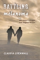 Battling Melanoma: One Couple's Struggle from Diagnosis to Cure by Claudia Cornwall