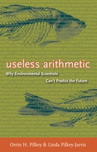 Useless Arithmetic: Why Environmental Scientists Can't Predict the Future by Orrin H. Pilkey