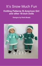 It's Snow Much Fun, Knitting Patterns fit American Girl and other 18-Inch Dolls by Ruth Braatz
