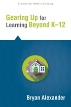 Gearing Up for Learning Beyond K--12 by Bryan Alexander