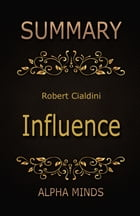 Summary: Influence by Robert Cialdini: The Psychology of Persuasion by Alpha Minds