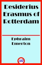 Desiderius Erasmus of Rotterdam (Illustrated) by Ephraim Emerton