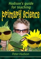 Hudson's guide for teaching primary science by Peter Hudson
