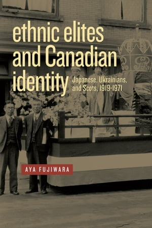 Ethnic Elites and Canadian Identity Japanese,  Ukrainians,  and Scots,  1919-1971