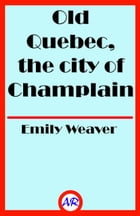 Old Quebec, the city of Champlain (Illustrated) by Emily Weaver