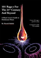 101 Raga-s for the 21st Century and Beyond: A Music Lover's Guide to Hindustani Music by Haresh Bakshi