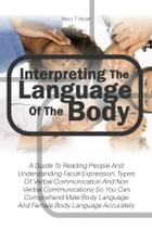 Interpreting The Language Of The Body: A Guide To Reading People And Understanding Facial Expression, Types Of Verbal Communication And Non by Mary T. Wyatt
