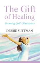 THE GIFT OF HEALING: Becoming God's Masterpiece by Debbie Suttman