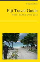 Fiji, South Pacific Travel Guide - What To See & Do by Benjamin Holt