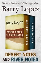 Desert Notes and River Notes by Barry Lopez
