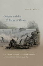 Oregon and the Collapse of Illahee: U.S. Empire and the Transformation of an Indigenous World, 1792-1859 by Gray H. Whaley