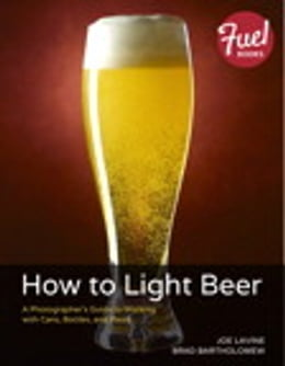 Book How to Light Beer: A Photographer's Guide to Working with Cans, Bottles, and Pours by Joe Lavine