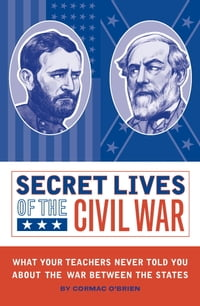 Secret Lives of the Civil War: What Your Teachers Never Told You about the War Between the States