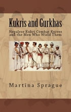Kukris and Gurkhas: Nepalese Kukri Combat Knives and the Men Who Wield Them by Martina Sprague