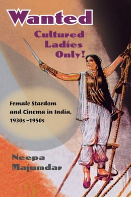 Book Wanted Cultured Ladies Only!: Female Stardom and Cinema in India, 1930s-1950s by Neepa Majumdar