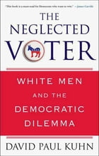 The Neglected Voter: White Men and the Democratic Dilemma by David Paul Kuhn