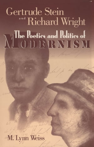Gertrude Stein and Richard Wright: The Poetics and Politics of Modernism by M. Lynn Weiss