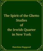 The Spirit of the Ghetto: Studies of the Jewish Quarter in New York by Hutchins Hapgood