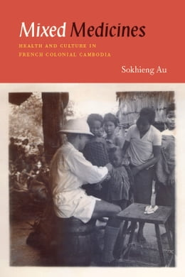 Book Mixed Medicines: Health and Culture in French Colonial Cambodia by Sokhieng Au