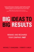BIG Ideas to BIG Results: Remake and Recharge Your Company, Fast by Robert H. Miles
