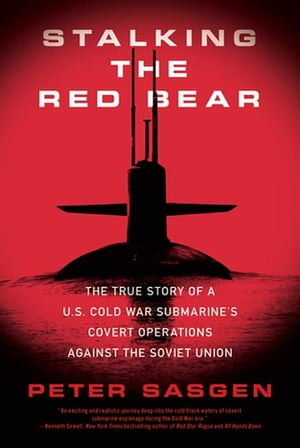 Stalking the Red Bear The True Story of a U.S. Cold War Submarine's Covert Operations Against the Soviet Union