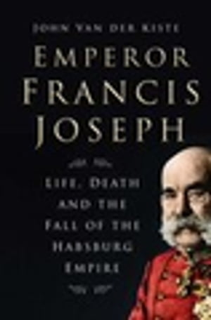 Emperor Francis Joseph Life,  Death and the Fall of the Habsburg Empire