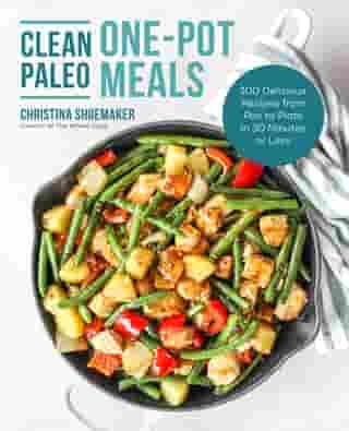 Clean Paleo One-Pot Meals: 100 Delicious Recipes from Pan to Plate in 30 Minutes or Less by Christina Shoemaker