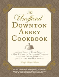 The Unofficial Downton Abbey Cookbook: From Lady Mary's Crab Canapes to Mrs. Patmore's Christmas…
