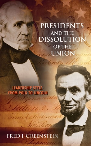 Presidents and the Dissolution of the Union Leadership Style from Polk to Lincoln