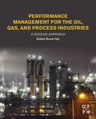 Performance Management for the Oil, Gas, and Process Industries: A Systems Approach by Robert Bruce Hey